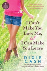 I Can't Make You Love Me, but I Can Make You Leave - A Novel ebook by Dixie Cash