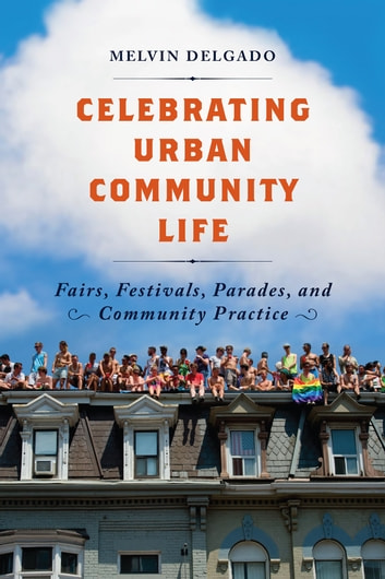 Celebrating Urban Community Life - Fairs, Festivals, Parades, and Community Practice ebook by Melvin Delgado
