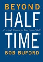 Beyond Halftime - Practical Wisdom for Your Second Half ebook by Bob P. Buford