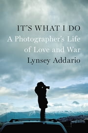 It's What I Do - A Photographer's Life of Love and War ebook by Lynsey Addario