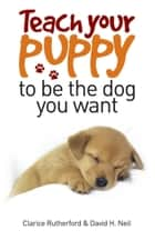 Teach Your Puppy to be the Dog you Want ebook by Clarice Rutherford, David H. Neil