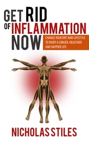 Get Rid Of Inflammation Now - Change Your Diet And Lifestyle To Enjoy A Longer, Healthier And Happier Life ebook by Kobo.Web.Store.Products.Fields.ContributorFieldViewModel