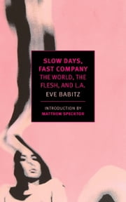 Slow Days, Fast Company - The World, The Flesh, and L.A. ebook by Eve Babitz,Matthew Specktor