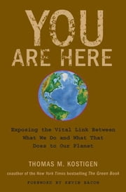 You Are Here - Exposing the Vital Link Between What We Do and What That Does to Our Planet ebook by Thomas M. Kostigen