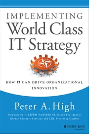 Implementing World Class IT Strategy - How IT Can Drive Organizational Innovation ebook by Peter A. High
