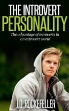The Introvert Personality: The advantage of introverts in an extrovert world ebook by J.D. Rockefeller