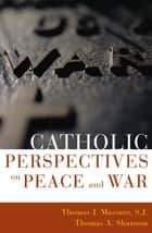 Catholic Perspectives on Peace and War ebook by Thomas Massaro, SJ, Thomas A. Shannon