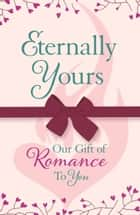 Eternally Yours: Our Gift Of Romance To You ebook by Headline