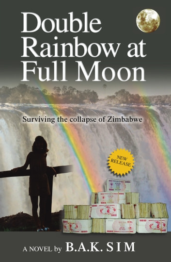 Double Rainbow at Full Moon: Surviving the collapse of Zimbabwe ebook by B.A.K. Sim