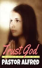 Trust God: A Collection Of Short Stories For Kids ebook by Pastor Alfred
