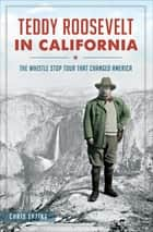Teddy Roosevelt in California - The Whistle Stop Tour That Changed America ebook by Chris Epting