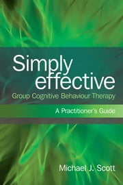 Simply Effective Group Cognitive Behaviour Therapy - A Practitioner's Guide ebook by Michael J. Scott