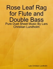 Rose Leaf Rag for Flute and Double Bass - Pure Duet Sheet Music By Lars Christian Lundholm ebook by Lars Christian Lundholm