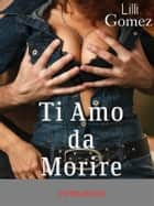 Ti Amo da Morire ebook by Lilli Gomez