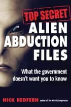 Top Secret Alien Abduction Files - What the Government Doesn't Want You to Know ebook by Nick Redfern