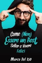 Come (non) essere un best seller e vivere felici ebook by Marco Del Rio