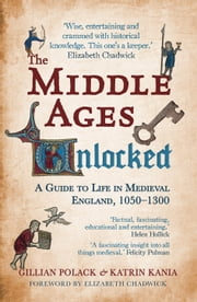 The Middle Ages Unlocked - A Guide to Life in Medieval England 1050-1300 ebook by Dr Gillian Polack,BA,MA,PhD & Dr Katrin Kania,BA,PhD & Elizabeth Chadwick
