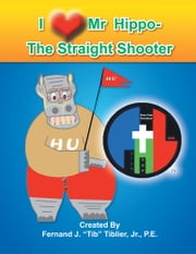 I Love Mr. Hippo- The Straight Shooter ebook by Fernand J. Tiblier, Jr., P.E.