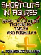 Short Cuts In Figures - Amazing Rapid calculation techniques, tables and formulas ebook by A. Frederick Collins