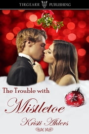 The Trouble with Mistletoe ebook by Kristi Ahlers