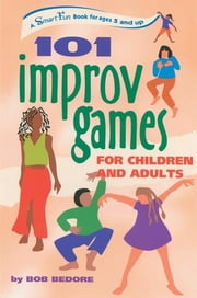101 Improv Games for Children and Adults - A Smart Fun Book for Ages 5 and Up ebook by Bob Bedore