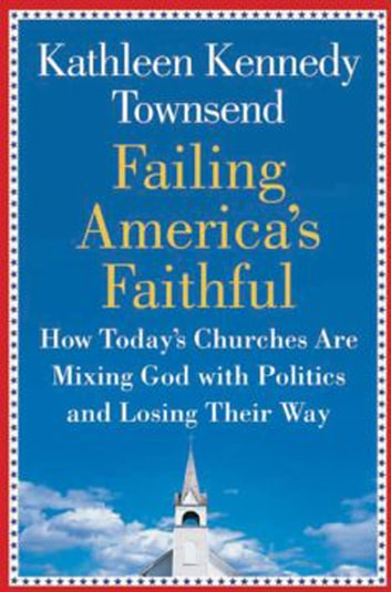 Failing America's Faithful - How Today's Churches Are Mixing God with Politics and Losing Their Way ebook by Kathleen Kennedy Townsend