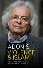 Violence and Islam - Conversations with Houria Abdelouahed ebook by Adonis