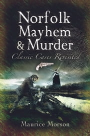 Norfolk Mayhem & Murder - Classic Cases Revisited ebook by Maurice Morson