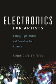Electronics for Artists - Adding Light, Motion, and Sound to Your Artwork ebook by Simon Quellen Field