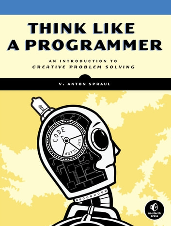 Think Like a Programmer - An Introduction to Creative Problem Solving ebook by V. Anton Spraul