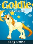 Goldie the Unicorn ebook by Mary Smith