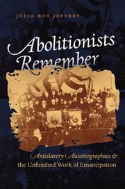 Abolitionists Remember - Antislavery Autobiographies and the Unfinished Work of Emancipation ebook by Julie Roy Jeffrey