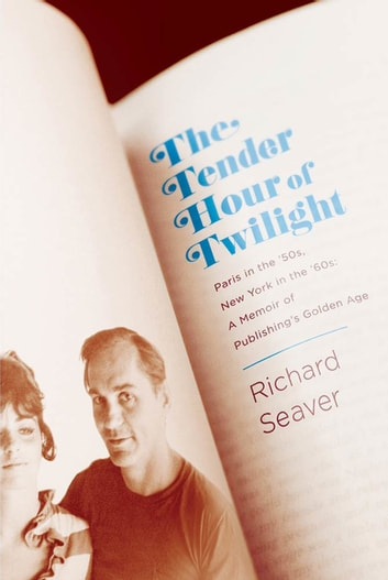 The Tender Hour of Twilight - Paris in the '50s, New York in the '60s: A Memoir of Publishing's Golden Age ebook by Richard Seaver