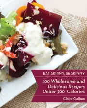 Eat Skinny, Be Skinny - 100 Wholesome and Delicious Recipes Under 300 Calories ebook by Claire Gallam