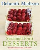 Seasonal Fruit Desserts - From Orchard, Farm, and Market [A Cookbook] ebook by Deborah Madison