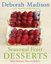 Seasonal Fruit Desserts - From Orchard, Farm, and Market ebook by Deborah Madison