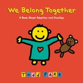 We Belong Together - A Book About Adoption and Families ebook by Todd Parr