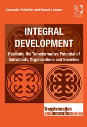 Integral Development - Realising the Transformative Potential of Individuals, Organisations and Societies ebook by Dr Alexander Schieffer,Professor Ronnie Lessem