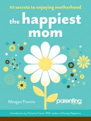 The Happiest Mom - 10 Secrets to Enjoying Motherhood ebook by Meagan Francis