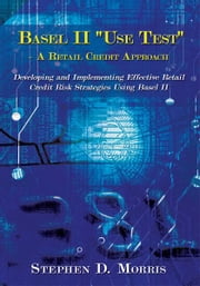 "The Basel II ""Use Test"" - A Retail Credit Approach - Developing and Implementing Effective Retail Credit Risk Strategies Using Basel II ebook by Stephen D. Morris"