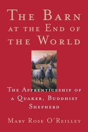 The Barn at the End of the World - The Apprenticeship of a Quaker, Buddhist Shepherd ebook by Mary Rose O'Reilley
