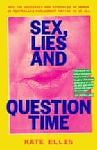 Sex, Lies and Question Time - Why the successes and struggles of women in Australia's parliament matter to us all ebook by Kate Eliis