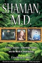 Shaman, M.D. - A Plastic Surgeon's Remarkable Journey into the World of Shapeshifting ebook by