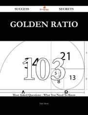 Golden ratio 103 Success Secrets - 103 Most Asked Questions On Golden ratio - What You Need To Know ebook by Dale Short