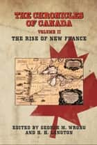 THE CHRONICLES OF CANADA: Volume II - The Rise of New France ebook by George M. Wrong and H. H. Langton