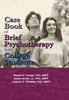 Case Book of Brief Psychotherapy with College Students ebook by Leighton Whitaker, Stewart Cooper, James Archer Jr