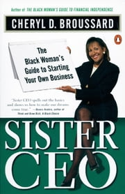 Sister Ceo - The Black Woman's Guide to Starting Your Own Business ebook by Cheryl D. Broussard