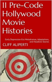 11 Pre-Code Hollywood Movie Histories - Early Depression-Era Melodramas, Adaptations, and Headline Stories ebook by Cliff Aliperti