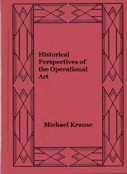 Historical Perspectives of the Operational Art ebook by Michael Krause