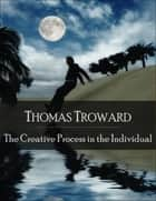 The Creative Process in the Individual: The Secret Edition - Open Your Heart to the Real Power and Magic of Living Faith and Let the Heaven Be in You, Go Deep Inside Yourself and Back, Feel the Crazy and Divine Love and Live for Your Dreams ebook by Thomas Troward